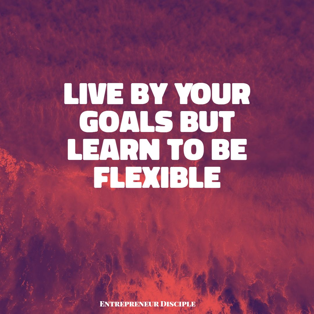 Live By Your Goals But Learn to Be Flexible